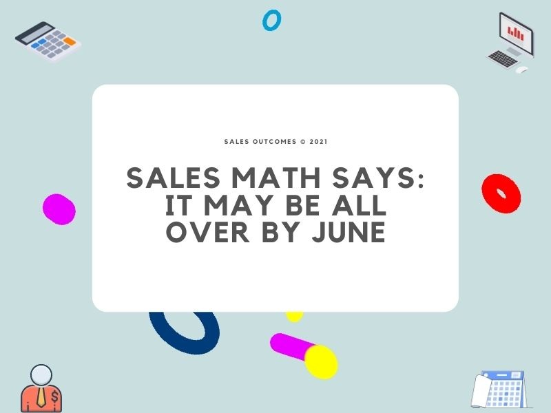 Sales Math Says: It May Be All Over by June
